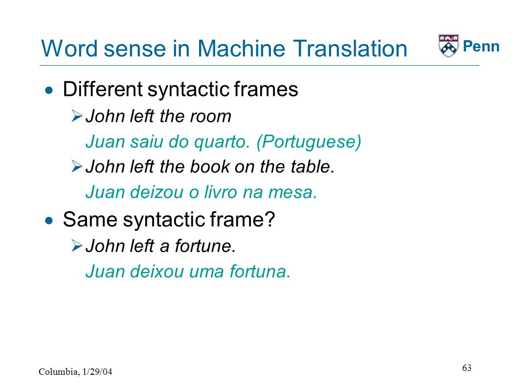 Columbia, 1/29/04 63 Penn Word sense in Machine Translation  Different syntactic frames  John left the room Juan saiu do quarto.
