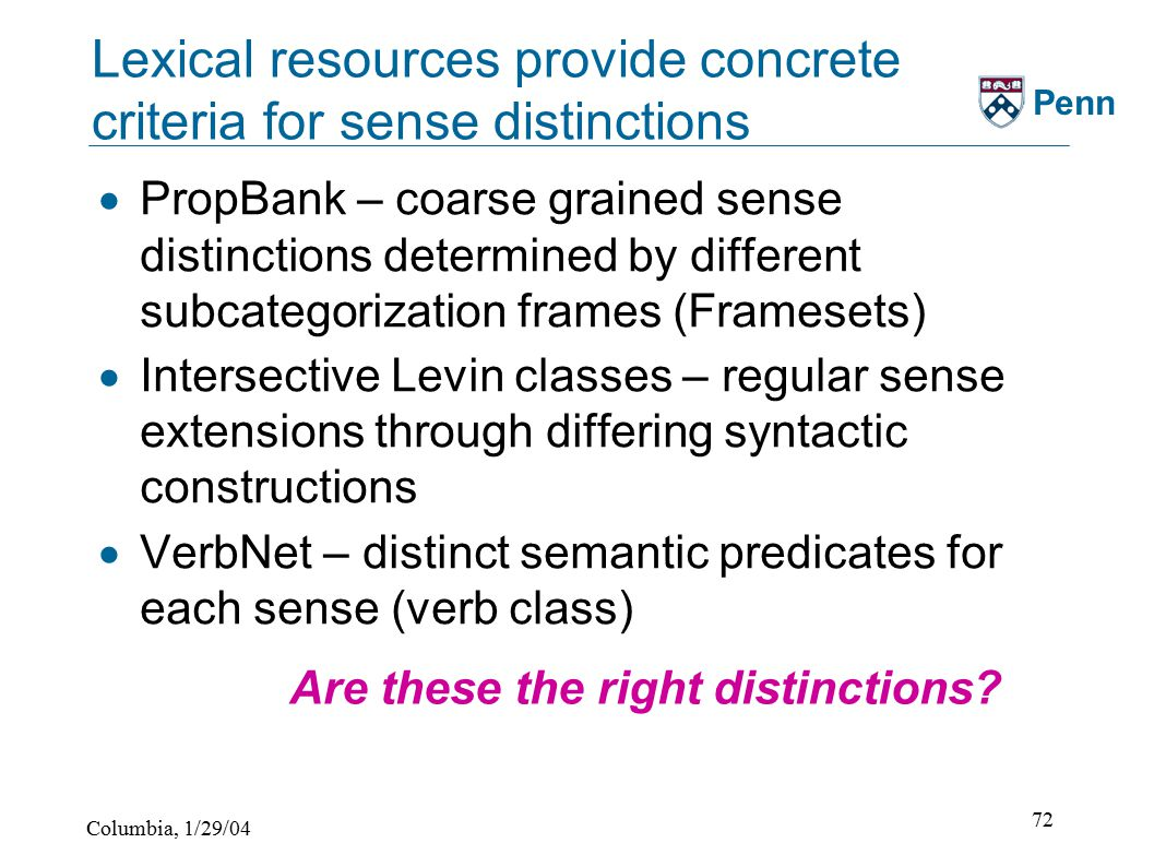Columbia, 1/29/04 72 Penn Lexical resources provide concrete criteria for sense distinctions  PropBank – coarse grained sense distinctions determined by different subcategorization frames (Framesets)  Intersective Levin classes – regular sense extensions through differing syntactic constructions  VerbNet – distinct semantic predicates for each sense (verb class) Are these the right distinctions