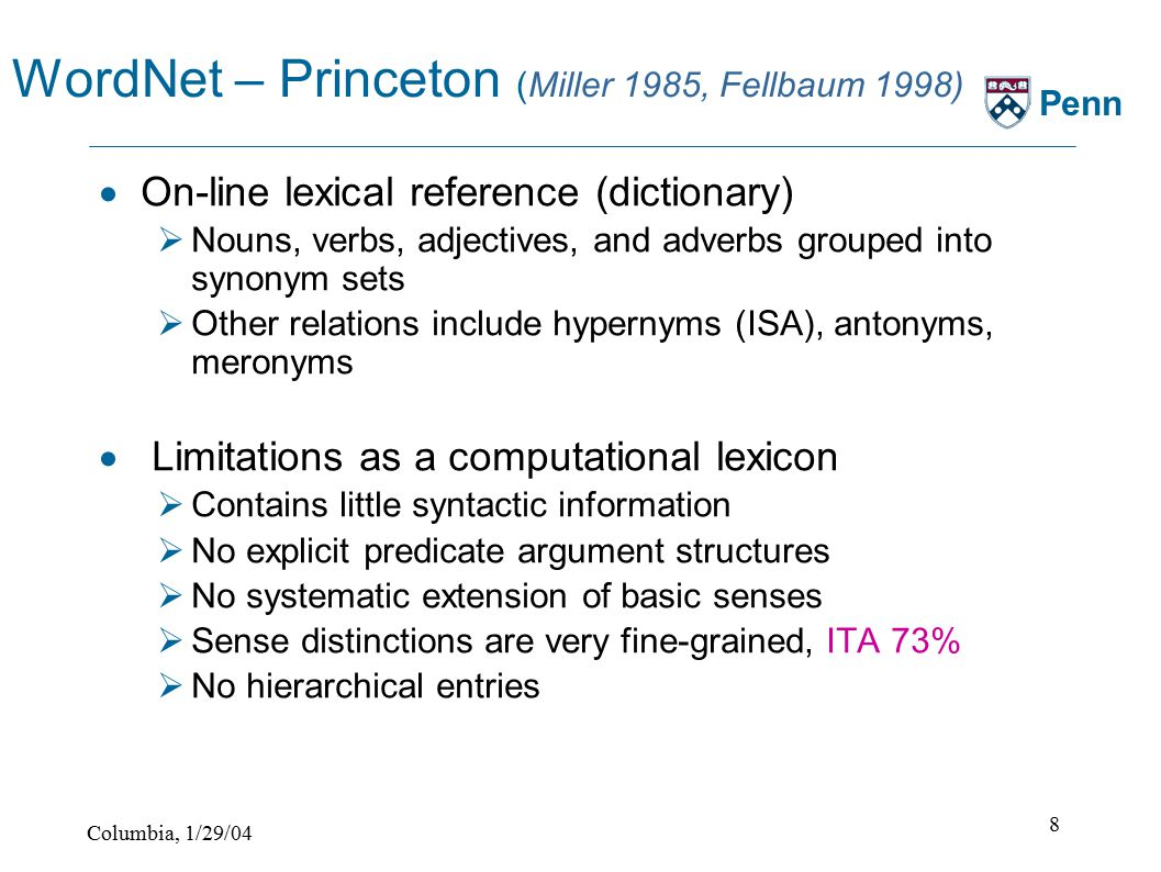 Columbia, 1/29/04 8 Penn WordNet – Princeton (Miller 1985, Fellbaum 1998)  On-line lexical reference (dictionary)  Nouns, verbs, adjectives, and adverbs grouped into synonym sets  Other relations include hypernyms (ISA), antonyms, meronyms  Limitations as a computational lexicon  Contains little syntactic information  No explicit predicate argument structures  No systematic extension of basic senses  Sense distinctions are very fine-grained, ITA 73%  No hierarchical entries