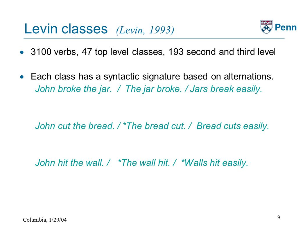 Columbia, 1/29/04 9 Penn Levin classes (Levin, 1993)  3100 verbs, 47 top level classes, 193 second and third level  Each class has a syntactic signature based on alternations.