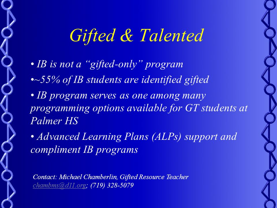 Gifted & Talented IB is not a gifted-only program ~55% of IB students are identified gifted IB program serves as one among many programming options available for GT students at Palmer HS Advanced Learning Plans (ALPs) support and compliment IB programs Contact: Michael Chamberlin, Gifted Resource Teacher chambms@d11.orgchambms@d11.org; (719) 328-5079