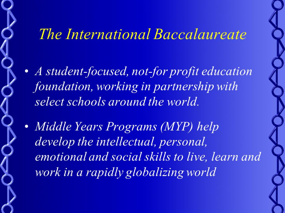 The International Baccalaureate A student-focused, not-for profit education foundation, working in partnership with select schools around the world.
