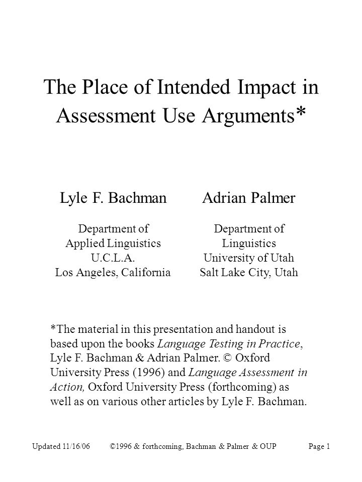 Updated 11/16/06©1996 & forthcoming, Bachman & Palmer & OUPPage 22 Situation 2: Same as for Situation 1 With The Following Additions Purpose –Also to measure knowledge of the following constructs in task involving essay writing: grammar vocabulary rhetorical organization –To make decisions about… exemption from new university ESL writing courses placement in new required ESL writing courses grading in new required ESL writing courses Additional intended impact: promote positive washback on writing teachers and students in writing courses