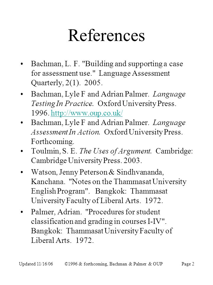 Updated 11/16/06©1996 & forthcoming, Bachman & Palmer & OUPPage 3 Outline of Presentation How to make an Assessment Use Argument to justify using a test to have specific types of intended impact in a specific situation.