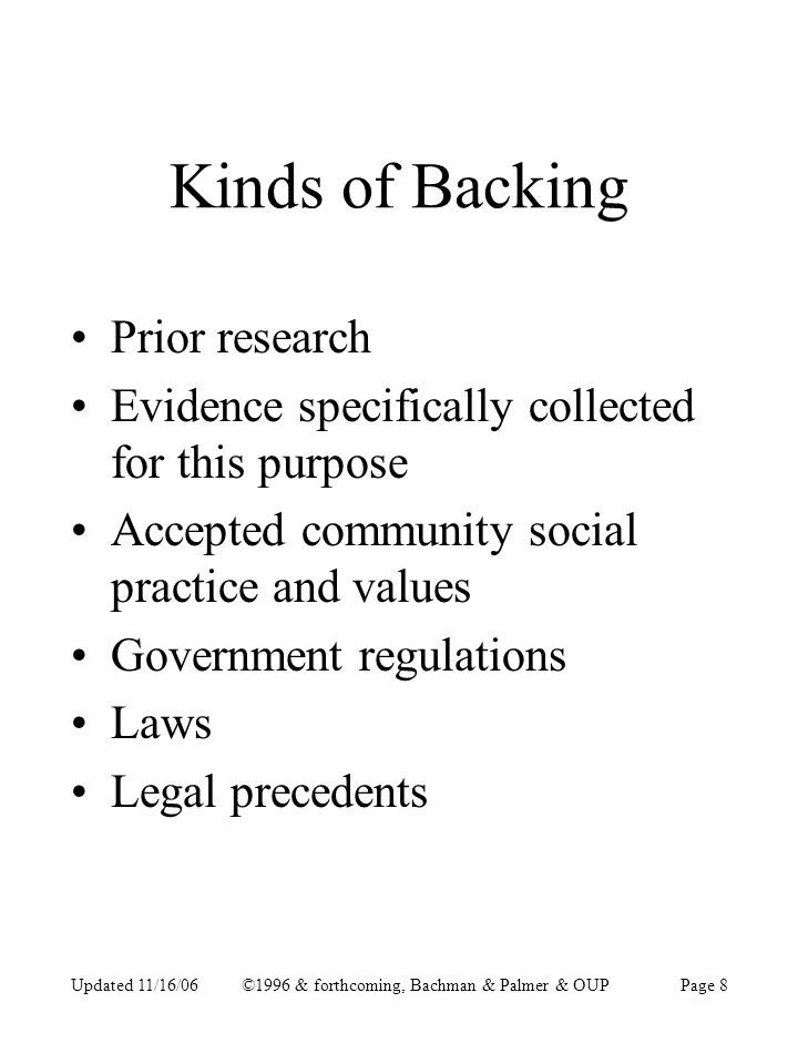 Updated 11/16/06©1996 & forthcoming, Bachman & Palmer & OUPPage 8 Kinds of Backing Prior research Evidence specifically collected for this purpose Accepted community social practice and values Government regulations Laws Legal precedents