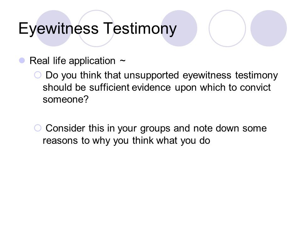 Eyewitness Testimony Real life application ~  Do you think that unsupported eyewitness testimony should be sufficient evidence upon which to convict someone.