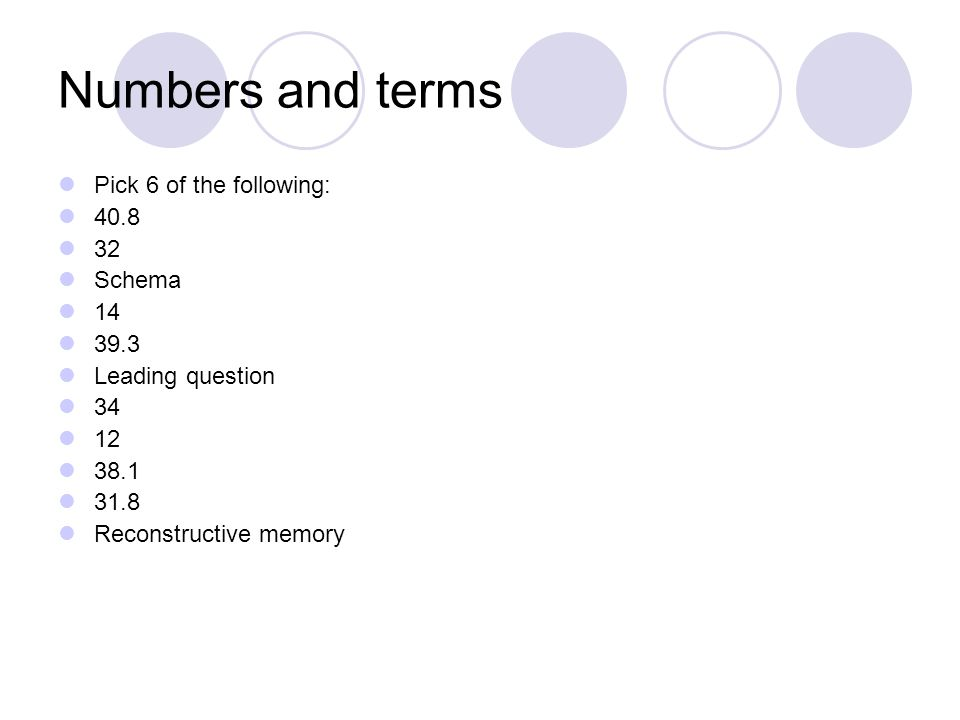 Numbers and terms Pick 6 of the following: 40.8 32 Schema 14 39.3 Leading question 34 12 38.1 31.8 Reconstructive memory