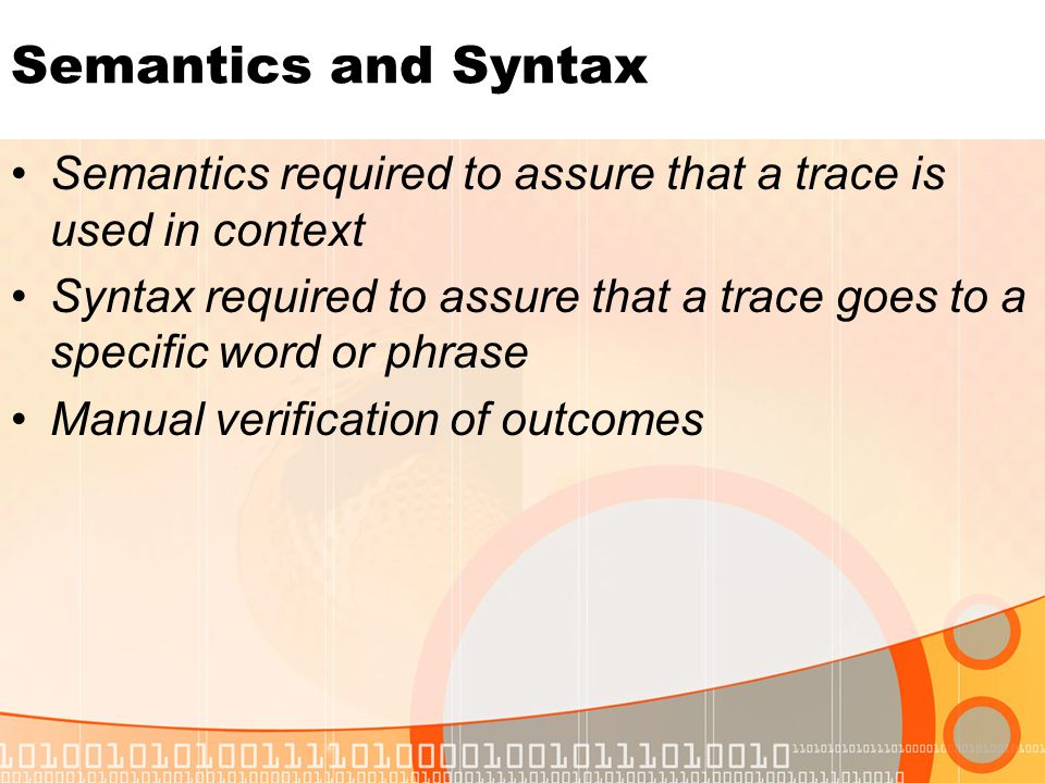 Semantics and Syntax Semantics required to assure that a trace is used in context Syntax required to assure that a trace goes to a specific word or phrase Manual verification of outcomes