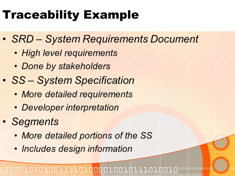 Traceability Example SRD – System Requirements Document High level requirements Done by stakeholders SS – System Specification More detailed requirements Developer interpretation Segments More detailed portions of the SS Includes design information