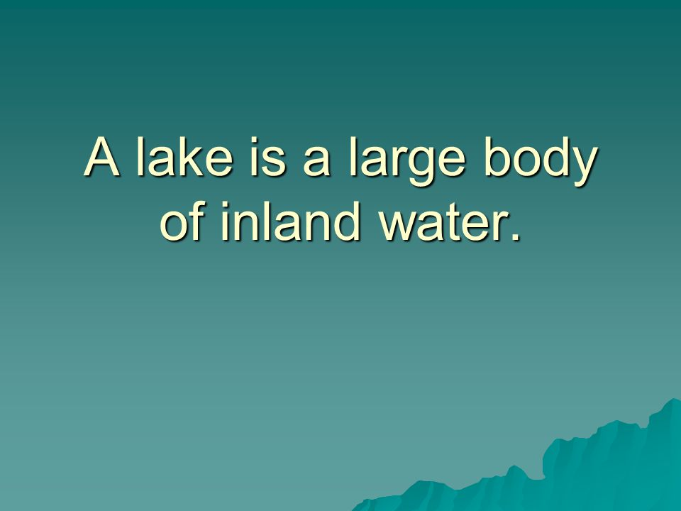 A lake is a large body of inland water.