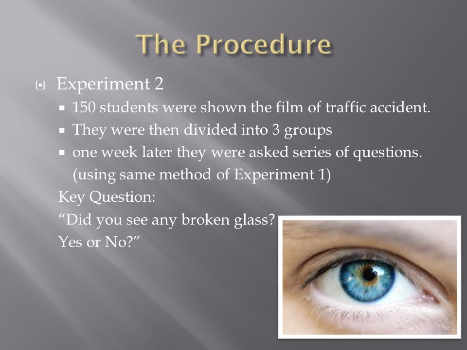  Experiment 2  150 students were shown the film of traffic accident.  They were then divided into 3 groups  one week later they were asked series