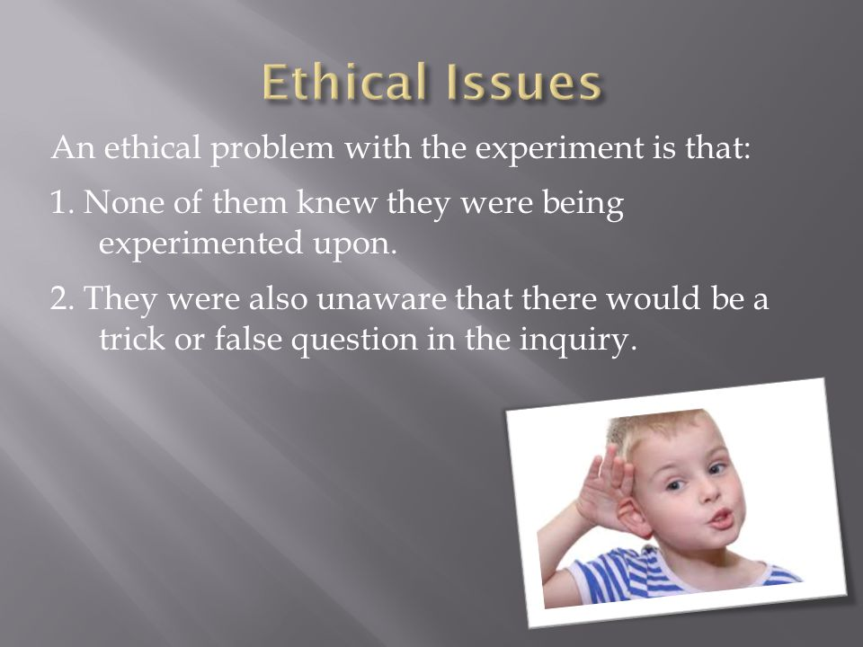 An ethical problem with the experiment is that: 1.