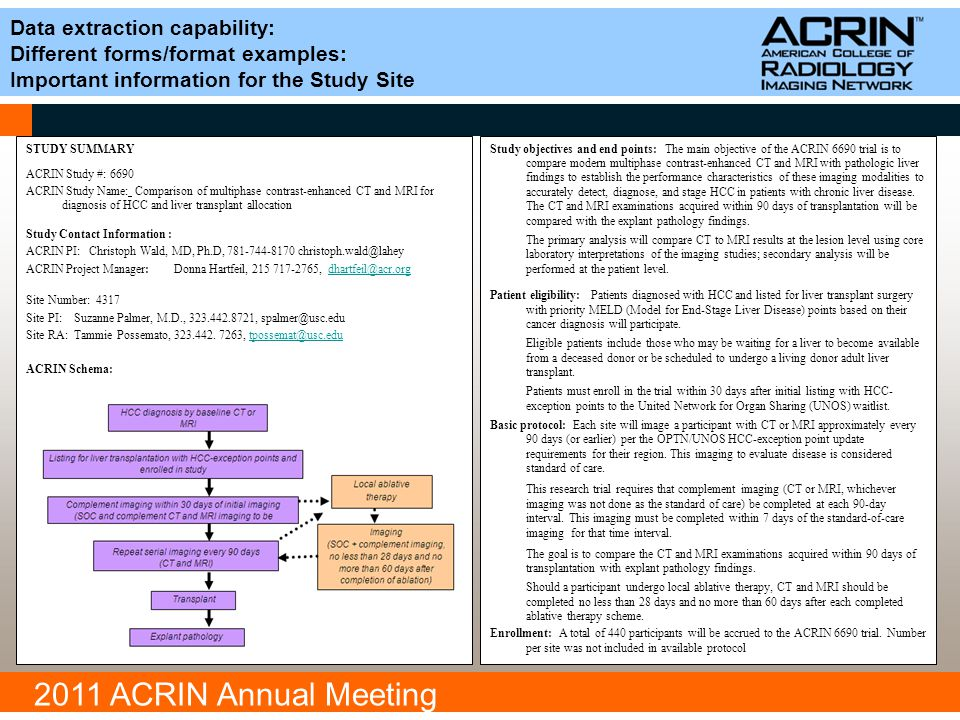 2011 ACRIN Annual Meeting Data extraction capability: Different forms/format examples: Important information for the Study Site STUDY SUMMARY ACRIN Study #: 6690 ACRIN Study Name: Comparison of multiphase contrast-enhanced CT and MRI for diagnosis of HCC and liver transplant allocation Study Contact Information : ACRIN PI: Christoph Wald, MD, Ph.D, 781-744-8170 christoph.wald@lahey ACRIN Project Manager: Donna Hartfeil, 215 717-2765, dhartfeil@acr.orgdhartfeil@acr.org Site Number: 4317 Site PI: Suzanne Palmer, M.D., 323.442.8721, spalmer@usc.edu Site RA: Tammie Possemato, 323.442.