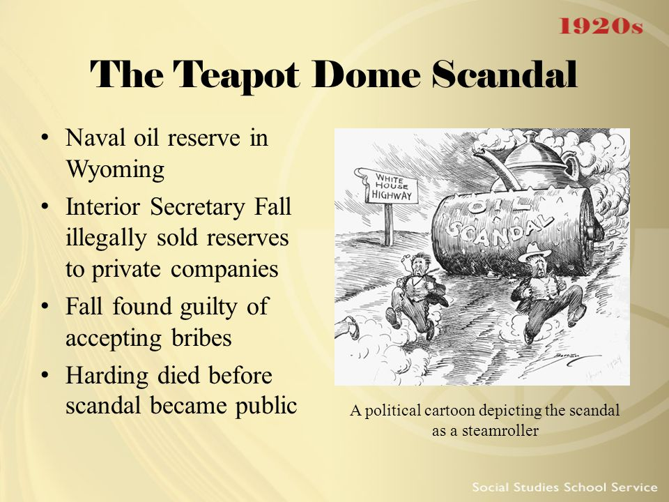 The Teapot Dome Scandal Naval oil reserve in Wyoming Interior Secretary Fall illegally sold reserves to private companies Fall found guilty of accepti