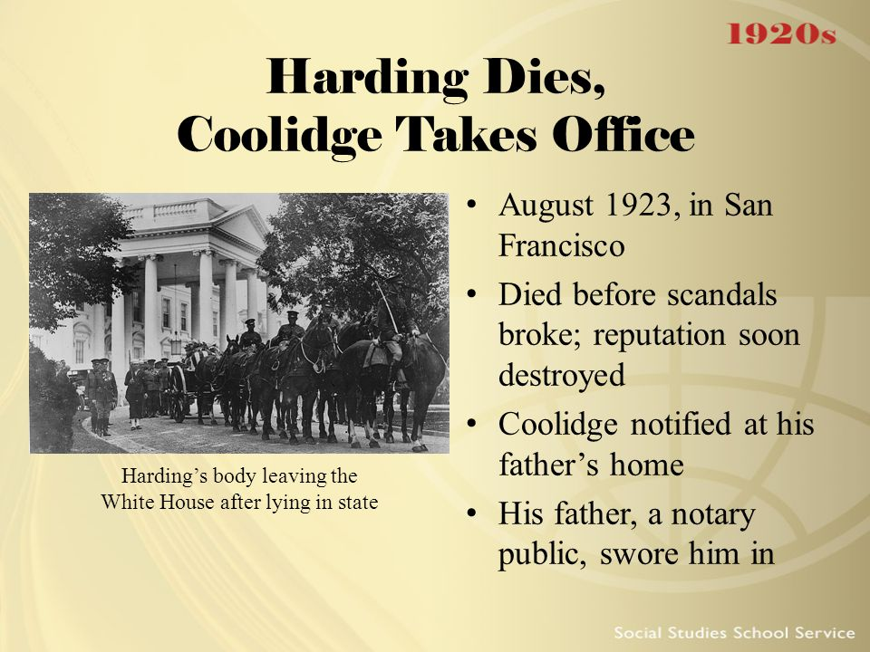 Harding Dies, Coolidge Takes Office August 1923, in San Francisco Died before scandals broke; reputation soon destroyed Coolidge notified at his fathe