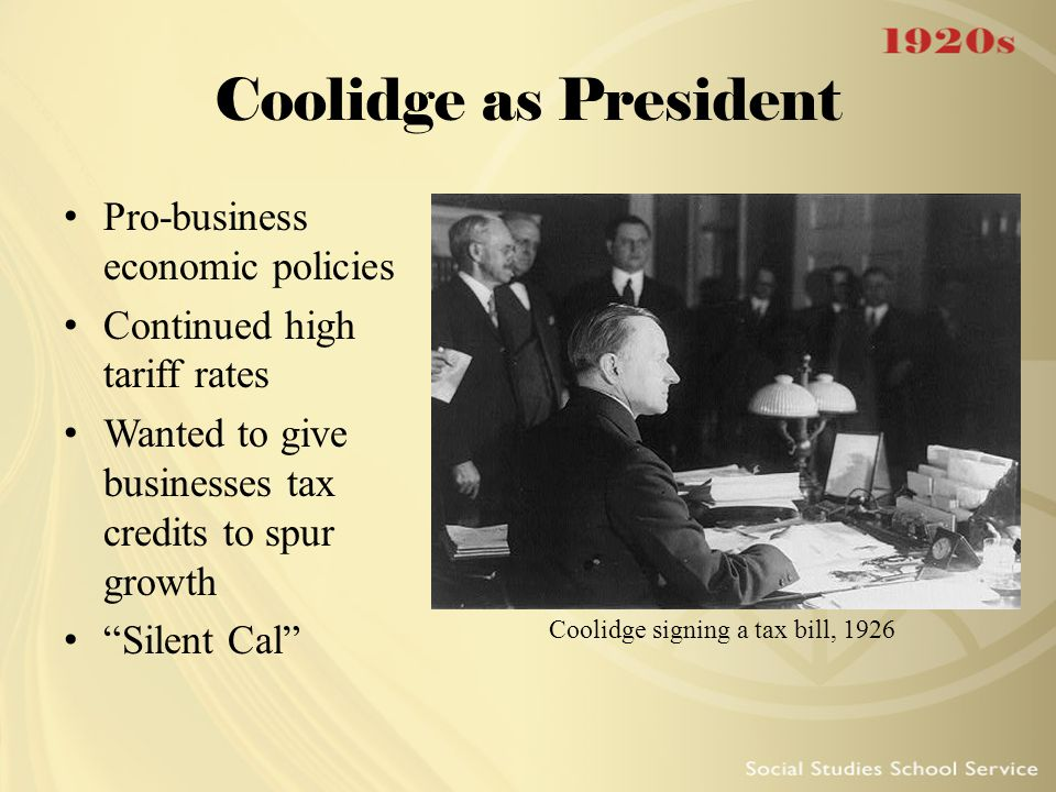 """Coolidge as President Pro-business economic policies Continued high tariff rates Wanted to give businesses tax credits to spur growth """"Silent Cal"""" Coo"""