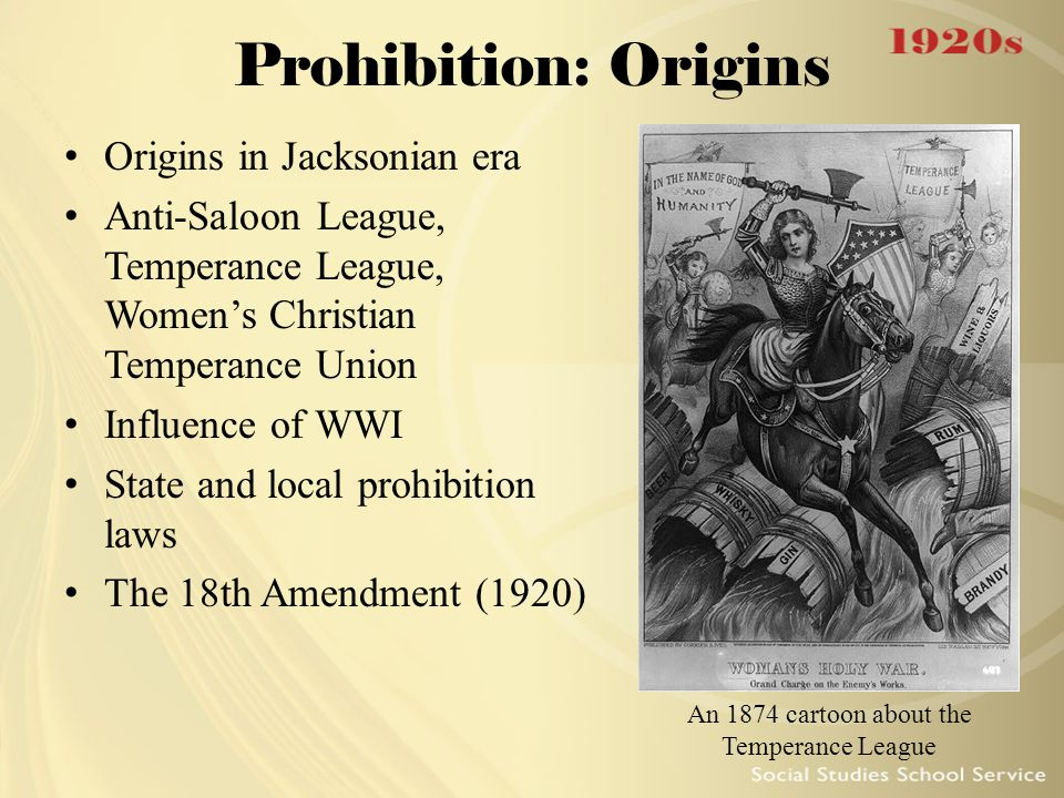 Prohibition: Origins Origins in Jacksonian era Anti-Saloon League, Temperance League, Women's Christian Temperance Union Influence of WWI State and lo