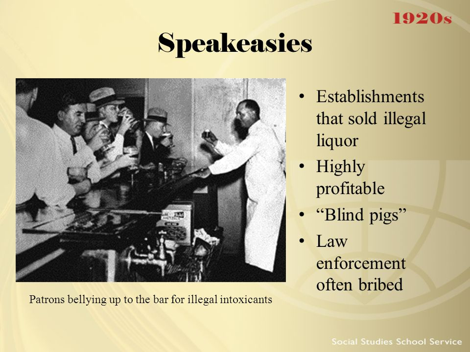 """Speakeasies Establishments that sold illegal liquor Highly profitable """"Blind pigs"""" Law enforcement often bribed Patrons bellying up to the bar for ill"""
