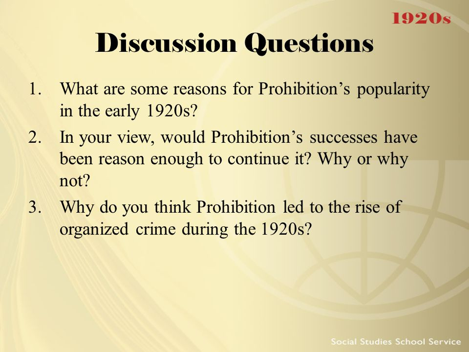 Discussion Questions 1.What are some reasons for Prohibition's popularity in the early 1920s? 2.In your view, would Prohibition's successes have been