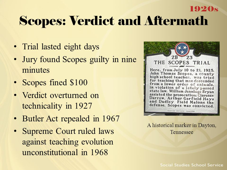 Scopes: Verdict and Aftermath Trial lasted eight days Jury found Scopes guilty in nine minutes Scopes fined $100 Verdict overturned on technicality in