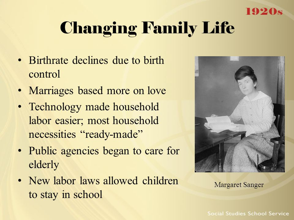 Changing Family Life Birthrate declines due to birth control Marriages based more on love Technology made household labor easier; most household neces