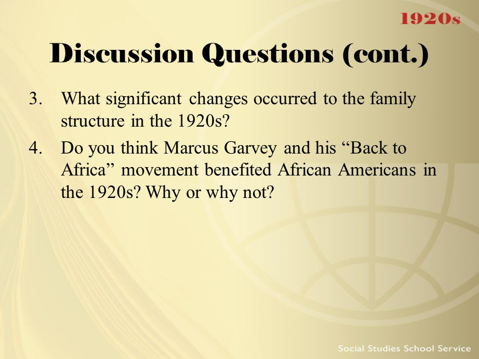 """Discussion Questions (cont.) 3.What significant changes occurred to the family structure in the 1920s? 4.Do you think Marcus Garvey and his """"Back to A"""