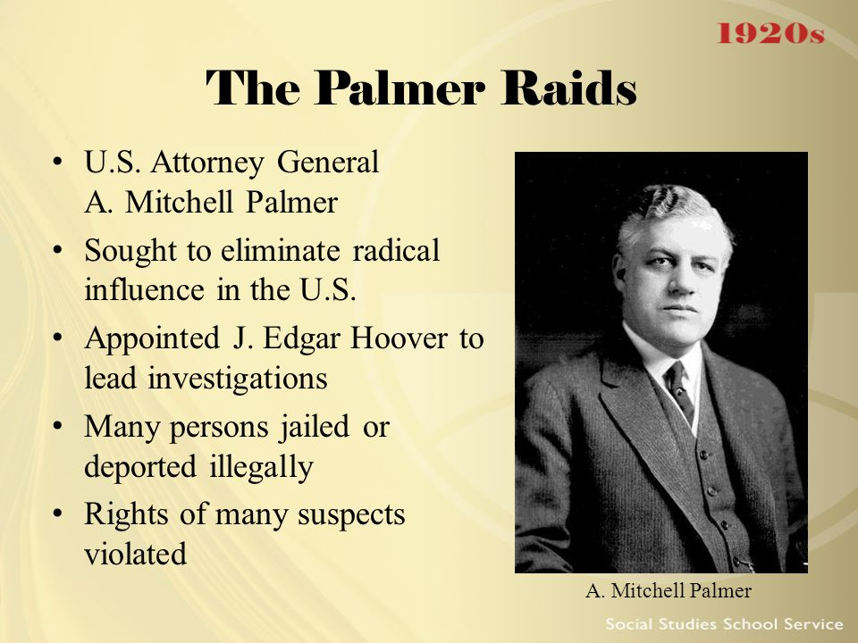 The Palmer Raids U.S. Attorney General A. Mitchell Palmer Sought to eliminate radical influence in the U.S. Appointed J. Edgar Hoover to lead investig