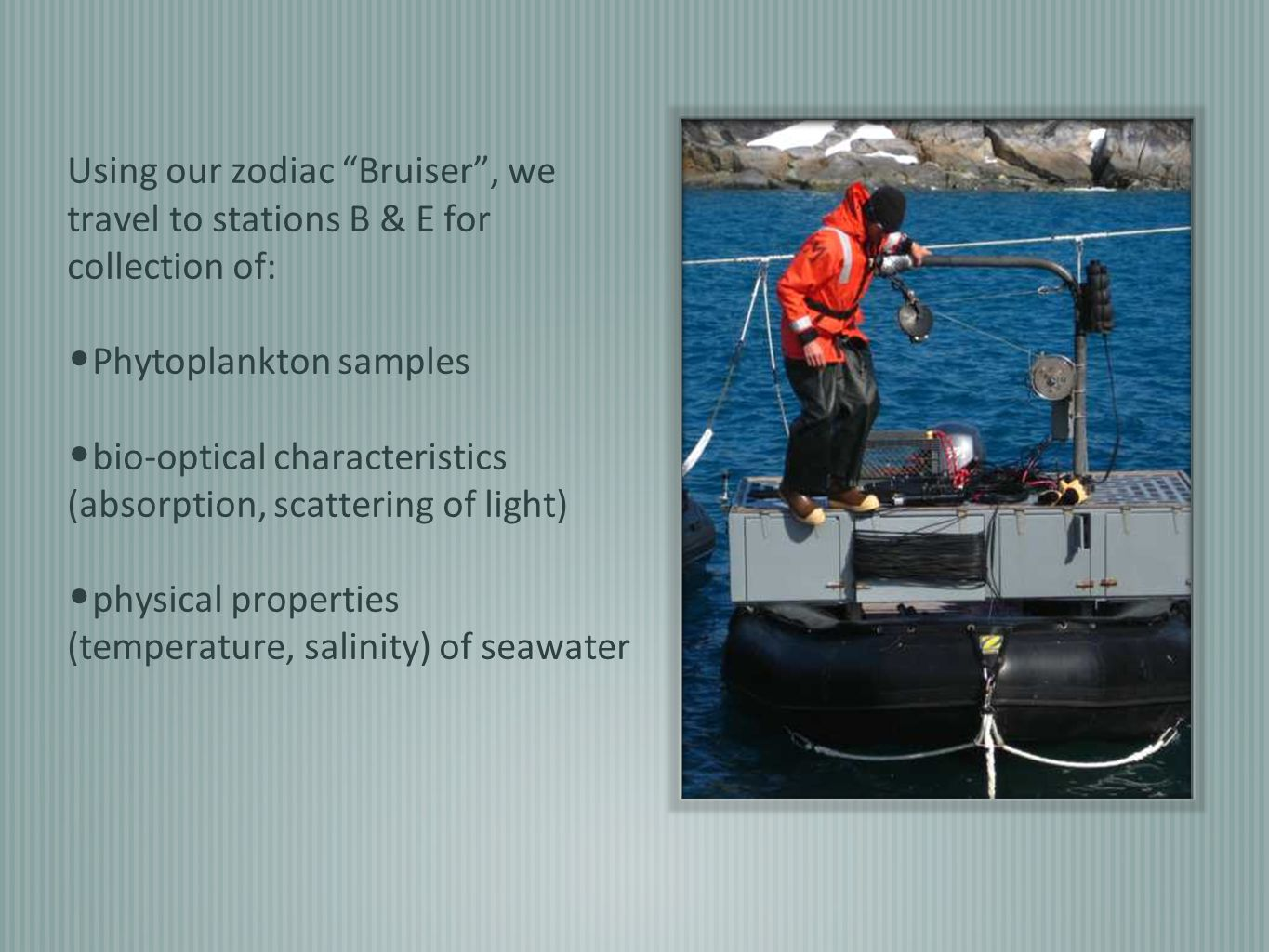 Using our zodiac Bruiser , we travel to stations B & E for collection of: Phytoplankton samples bio-optical characteristics (absorption, scattering of light) physical properties (temperature, salinity) of seawater