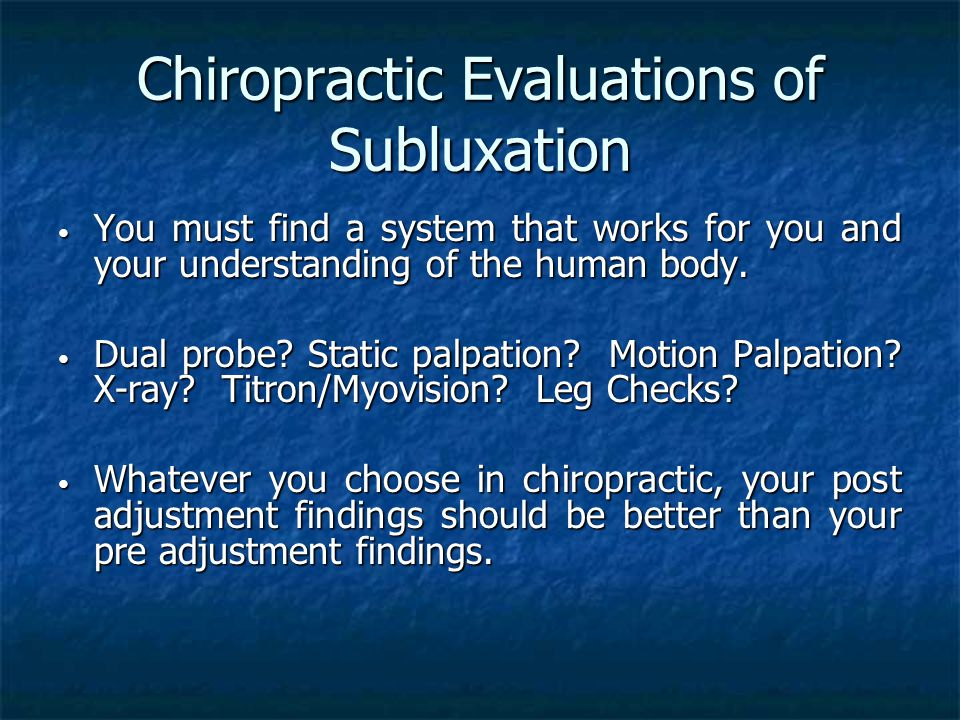 Chiropractic Evaluations of Subluxation You must find a system that works for you and your understanding of the human body.