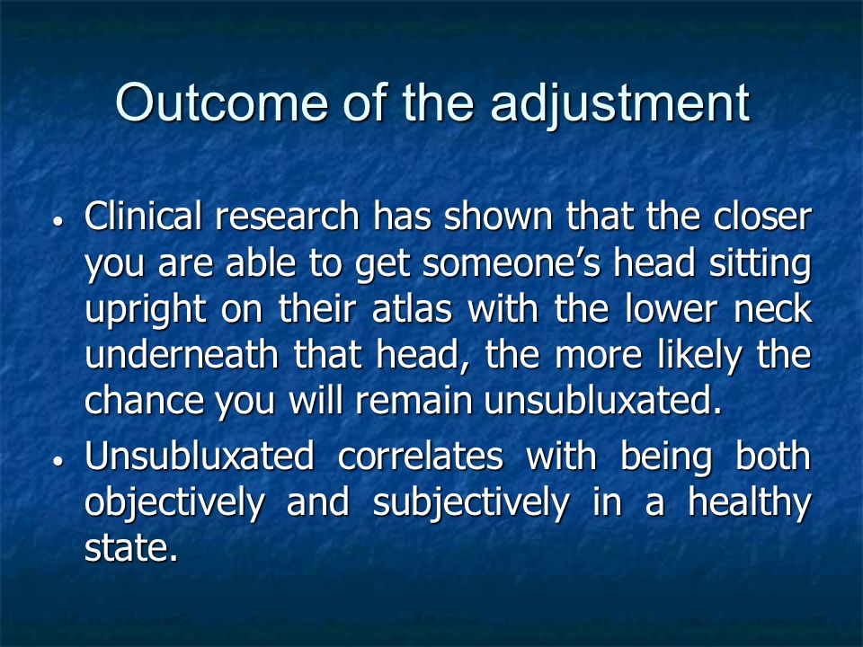 Outcome of the adjustment Clinical research has shown that the closer you are able to get someone's head sitting upright on their atlas with the lower neck underneath that head, the more likely the chance you will remain unsubluxated.