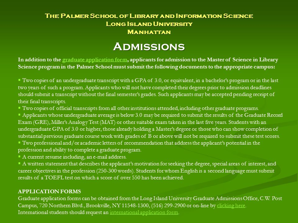 The Palmer School of Library and Information Science Long Island University Manhattan Admissions In addition to the graduate application form, applicants for admission to the Master of Science in Library Science program in the Palmer School must submit the following documents to the appropriate campus:graduate application form  Two copies of an undergraduate transcript with a GPA of 3.0, or equivalent, in a bachelor's program or in the last two years of such a program.