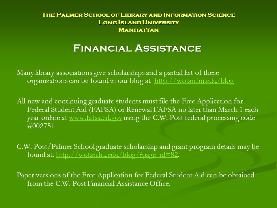 The Palmer School of Library and Information Science Long Island University Manhattan Many library associations give scholarships and a partial list of these organizations can be found in our blog at http://wotan.liu.edu/bloghttp://wotan.liu.edu/blog All new and continuing graduate students must file the Free Application for Federal Student Aid (FAFSA) or Renewal FAFSA no later than March 1 each year online at www.fafsa.ed.gov using the C.W.