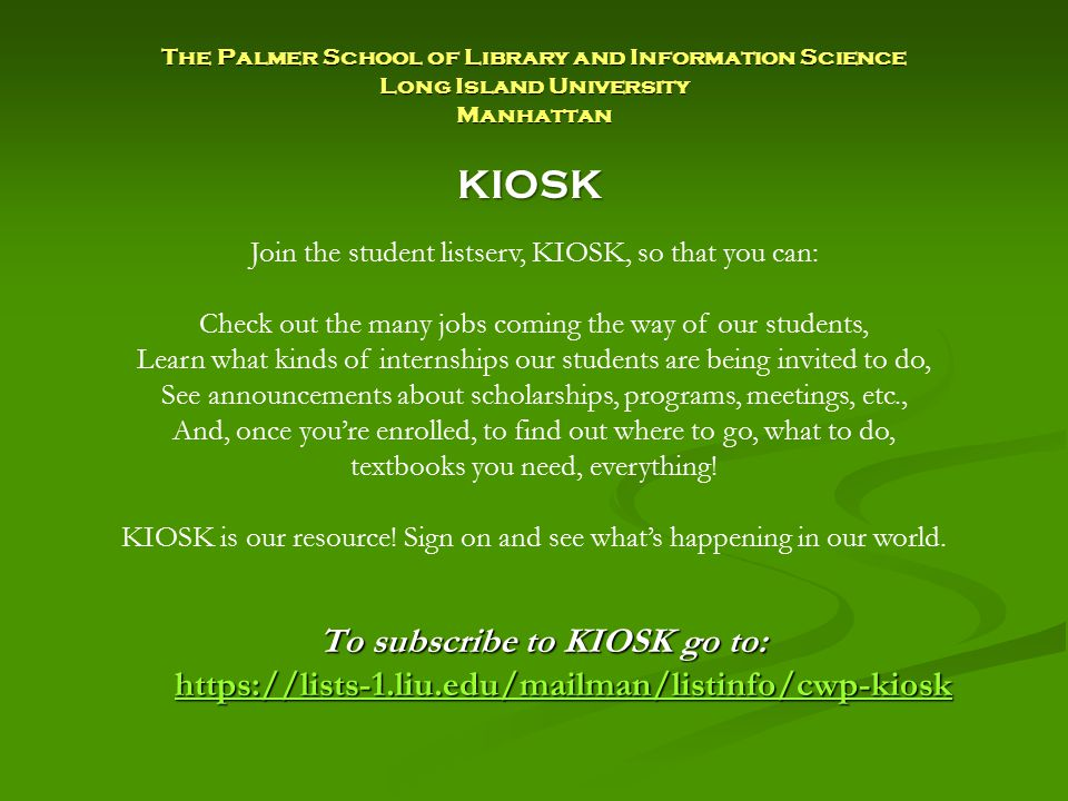 The Palmer School of Library and Information Science Long Island University Manhattan To subscribe to KIOSK go to: https://lists-1.liu.edu/mailman/listinfo/cwp-kiosk https://lists-1.liu.edu/mailman/listinfo/cwp-kiosk Join the student listserv, KIOSK, so that you can: Check out the many jobs coming the way of our students, Learn what kinds of internships our students are being invited to do, See announcements about scholarships, programs, meetings, etc., And, once you're enrolled, to find out where to go, what to do, textbooks you need, everything.