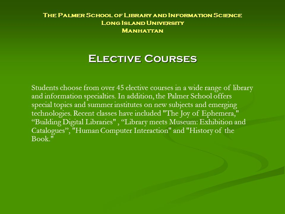 Elective Courses Students choose from over 45 elective courses in a wide range of library and information specialties.