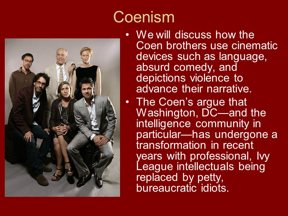Coenism We will discuss how the Coen brothers use cinematic devices such as language, absurd comedy, and depictions violence to advance their narrative.