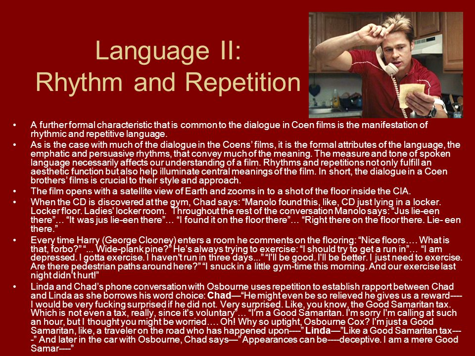 Language II: Rhythm and Repetition A further formal characteristic that is common to the dialogue in Coen films is the manifestation of rhythmic and repetitive language.