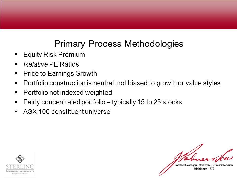 Primary Process Methodologies  Equity Risk Premium  Relative PE Ratios  Price to Earnings Growth  Portfolio construction is neutral, not biased to growth or value styles  Portfolio not indexed weighted  Fairly concentrated portfolio – typically 15 to 25 stocks  ASX 100 constituent universe
