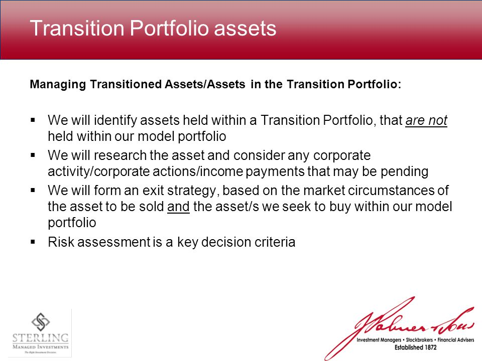 Transition Portfolio assets Managing Transitioned Assets/Assets in the Transition Portfolio:  We will identify assets held within a Transition Portfolio, that are not held within our model portfolio  We will research the asset and consider any corporate activity/corporate actions/income payments that may be pending  We will form an exit strategy, based on the market circumstances of the asset to be sold and the asset/s we seek to buy within our model portfolio  Risk assessment is a key decision criteria