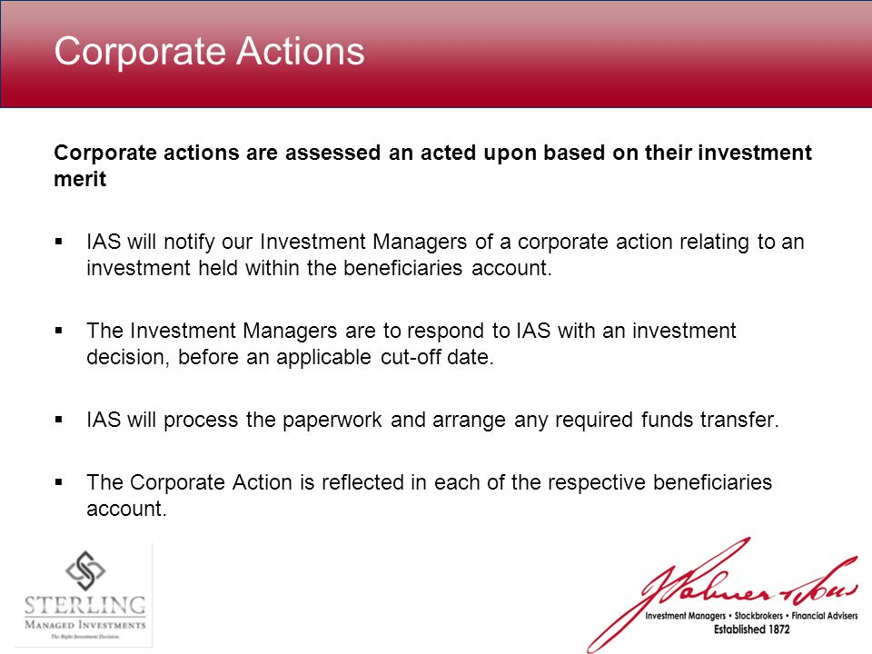 Corporate Actions Corporate actions are assessed an acted upon based on their investment merit  IAS will notify our Investment Managers of a corporate action relating to an investment held within the beneficiaries account.