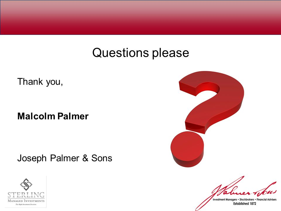Questions please Thank you, Malcolm Palmer Joseph Palmer & Sons