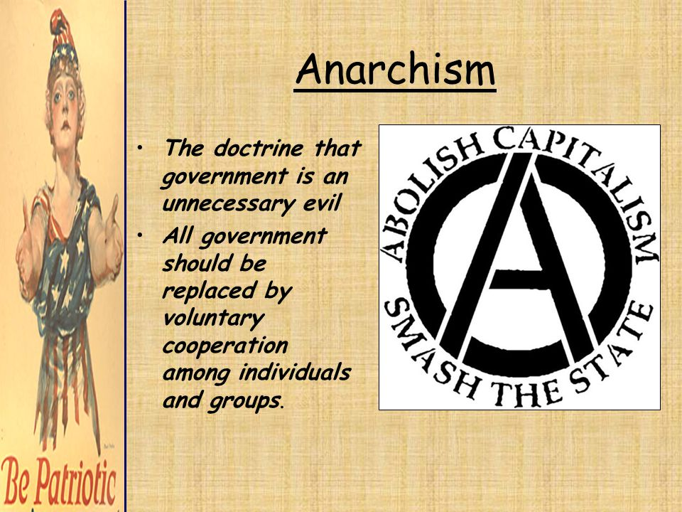 Anarchism The doctrine that government is an unnecessary evil All government should be replaced by voluntary cooperation among individuals and groups.