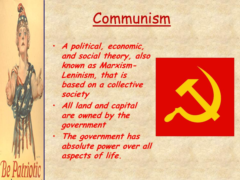 Communism A political, economic, and social theory, also known as Marxism- Leninism, that is based on a collective society All land and capital are owned by the government The government has absolute power over all aspects of life.