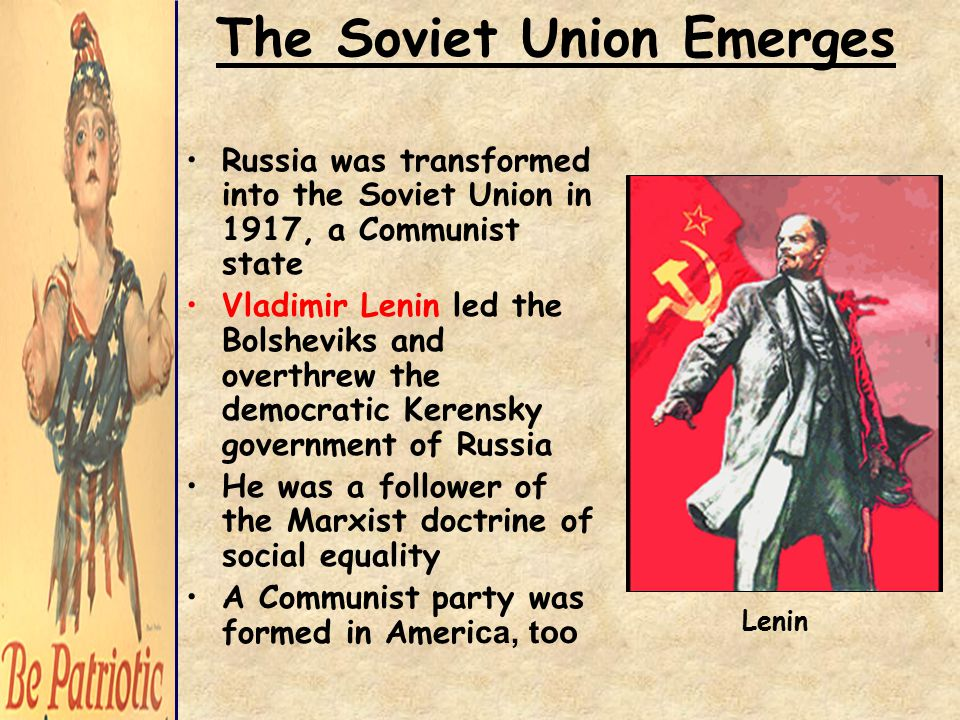 The Soviet Union Emerges Russia was transformed into the Soviet Union in 1917, a Communist state Vladimir Lenin led the Bolsheviks and overthrew the democratic Kerensky government of Russia He was a follower of the Marxist doctrine of social equality A Communist party was formed in Ameri ca, too Lenin