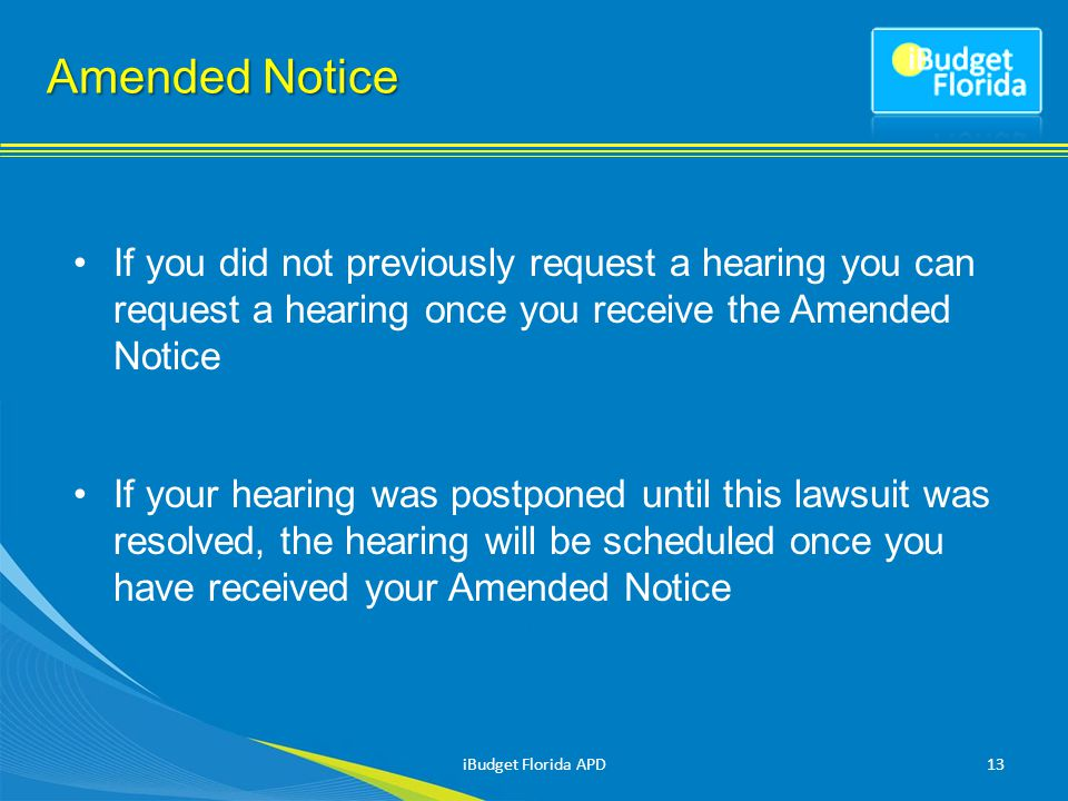 Amended Notice If you did not previously request a hearing you can request a hearing once you receive the Amended Notice If your hearing was postponed until this lawsuit was resolved, the hearing will be scheduled once you have received your Amended Notice 13iBudget Florida APD