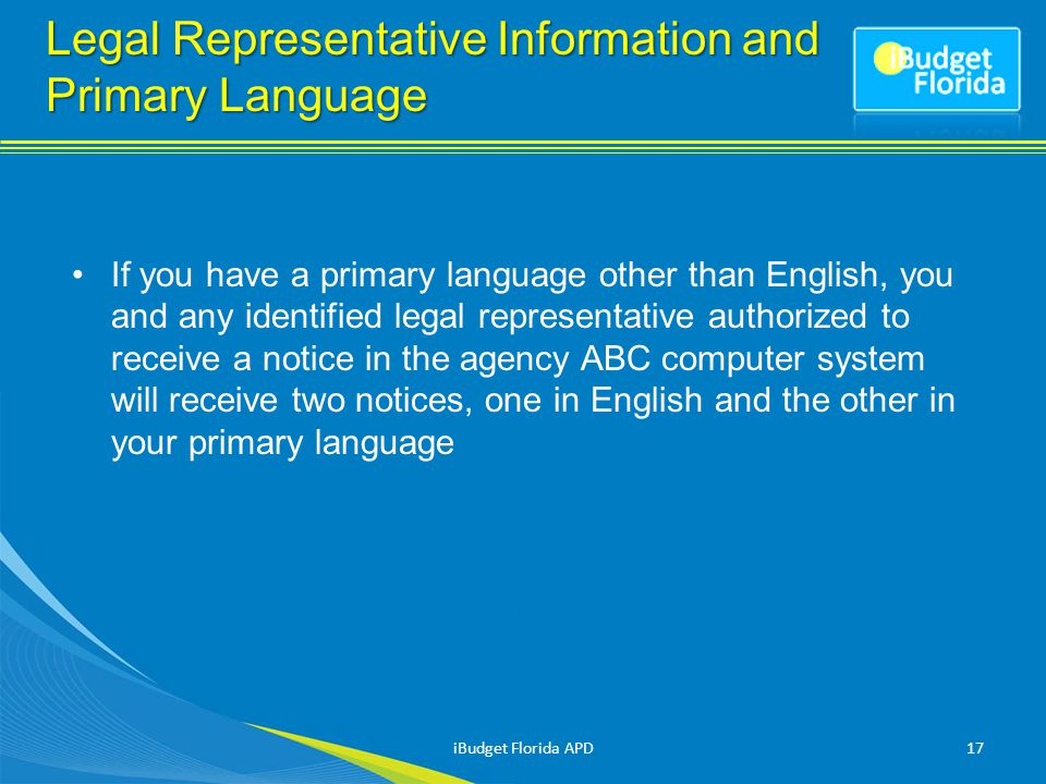 If you have a primary language other than English, you and any identified legal representative authorized to receive a notice in the agency ABC computer system will receive two notices, one in English and the other in your primary language 17iBudget Florida APD