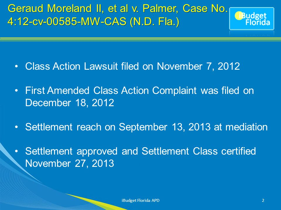 Class Action Lawsuit filed on November 7, 2012 First Amended Class Action Complaint was filed on December 18, 2012 Settlement reach on September 13, 2013 at mediation Settlement approved and Settlement Class certified November 27, 2013 2iBudget Florida APD
