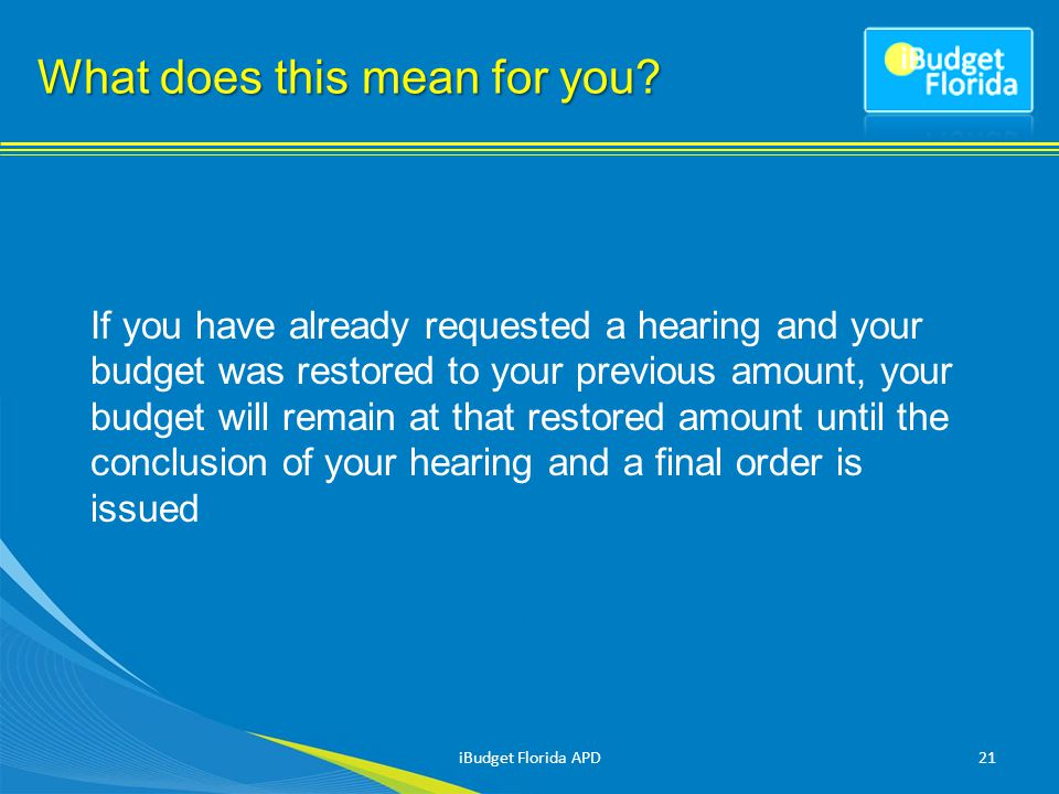If you have already requested a hearing and your budget was restored to your previous amount, your budget will remain at that restored amount until the conclusion of your hearing and a final order is issued 21 What does this mean for you.