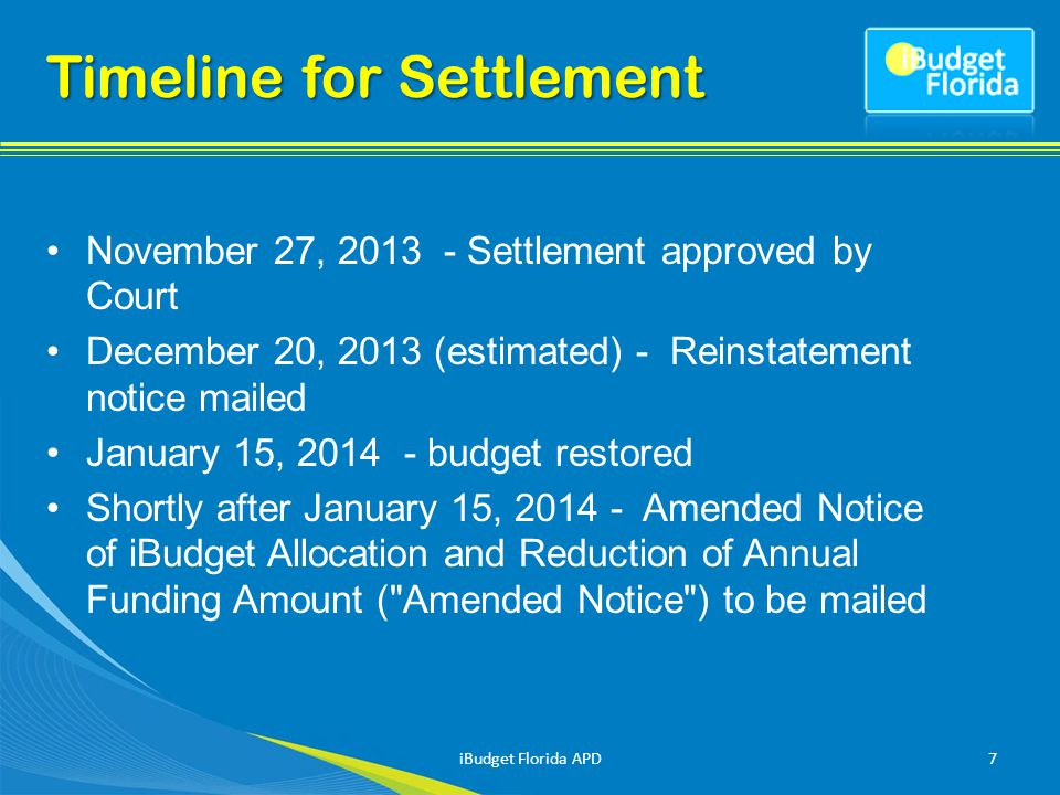 Timeline for Settlement November 27, 2013 - Settlement approved by Court December 20, 2013 (estimated) - Reinstatement notice mailed January 15, 2014 - budget restored Shortly after January 15, 2014 - Amended Notice of iBudget Allocation and Reduction of Annual Funding Amount ( Amended Notice ) to be mailed iBudget Florida APD7