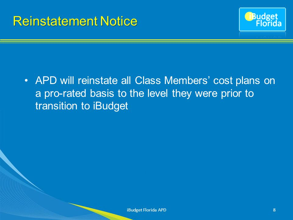 Reinstatement Notice APD will reinstate all Class Members' cost plans on a pro-rated basis to the level they were prior to transition to iBudget iBudget Florida APD8