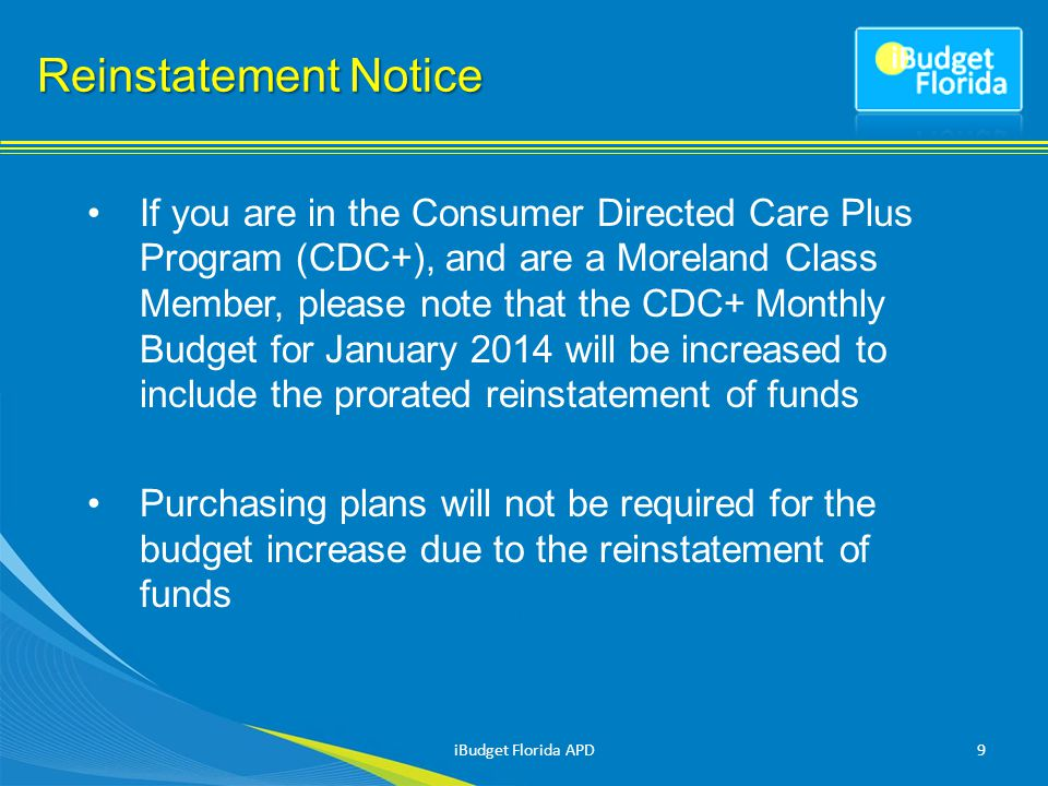 If you are in the Consumer Directed Care Plus Program (CDC+), and are a Moreland Class Member, please note that the CDC+ Monthly Budget for January 2014 will be increased to include the prorated reinstatement of funds Purchasing plans will not be required for the budget increase due to the reinstatement of funds 9 Reinstatement Notice iBudget Florida APD